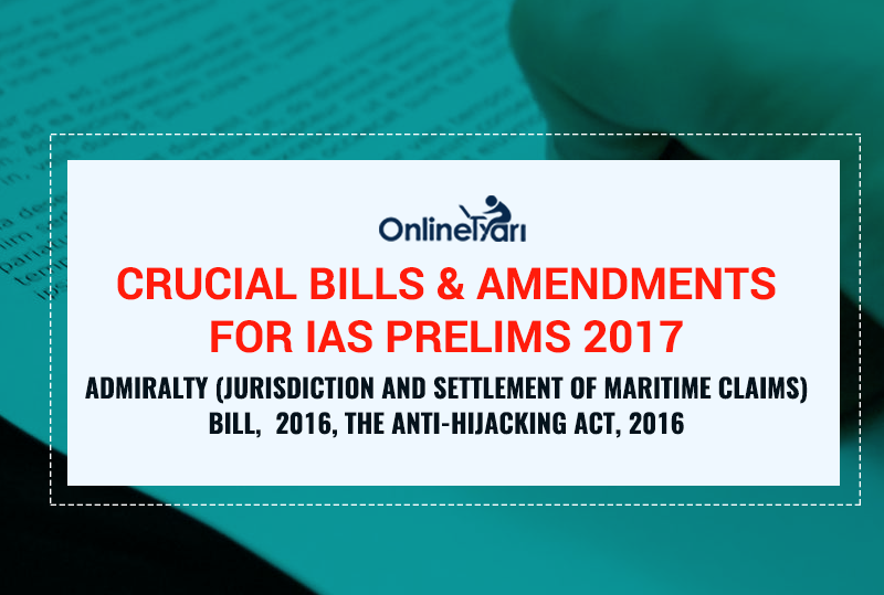 Crucial Bills And Amendments for IAS Prelims 2017 Admiralty (Jurisdiction And Settlement Of Maritime Claims) Bill, 2016, The Anti-Hijacking Act, 2016