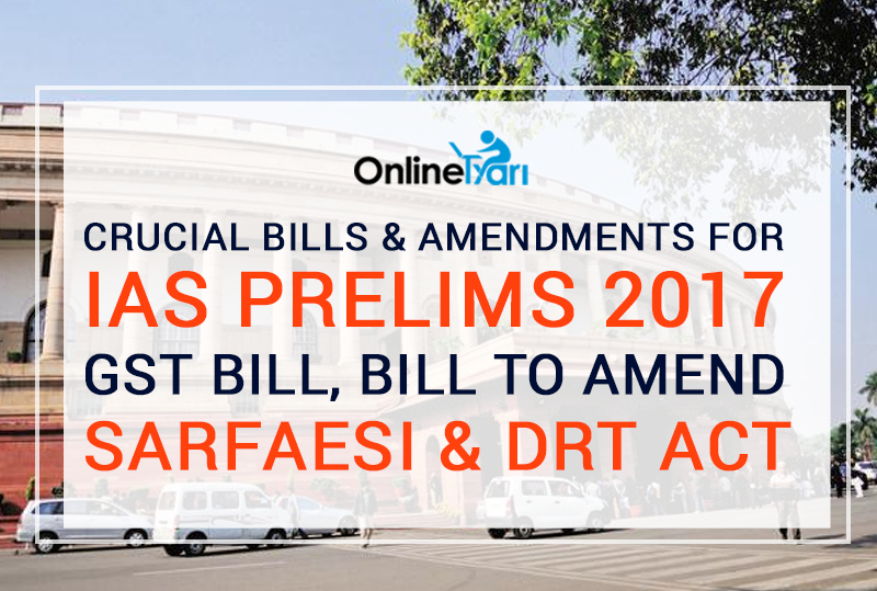 Crucial Bills And Amendments for IAS Prelims 2017 GST Bill, Bill to Amend SARFAESI and DRT Act